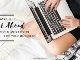 5 Ways to Get Ahead on Social Media Posts for your Business