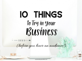 10 Things to Try in Your Business (BEFORE you have an Audience!)