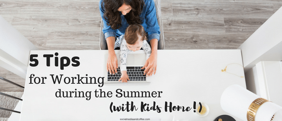 5 Tips for Working during the Summer (with Kids Home!)