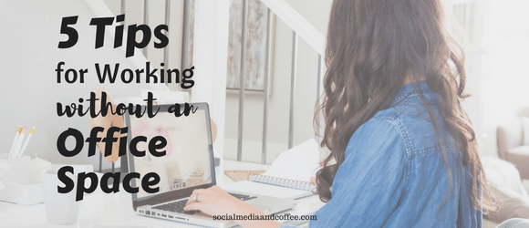5 Tips for Working Without an Office Space