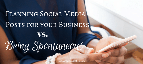 Planning Social Media Posts for your Business vs. Being Spontaneous