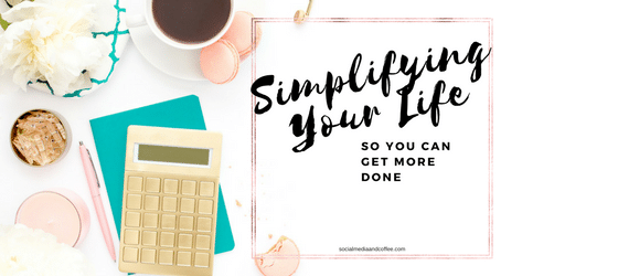 Simplifying your life so you can get more done